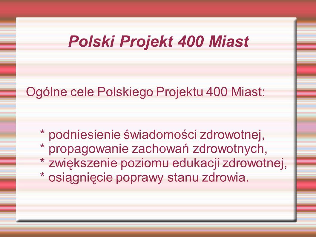 Polski Projekt 400 Miast Ogólne cele Polskiego Projektu 400 Miast: * podniesienie świadomości zdrowotnej, * propagowanie zachowań zdrowotnych, * zwiększenie poziomu edukacji zdrowotnej, * osiągnięcie poprawy stanu zdrowia.
