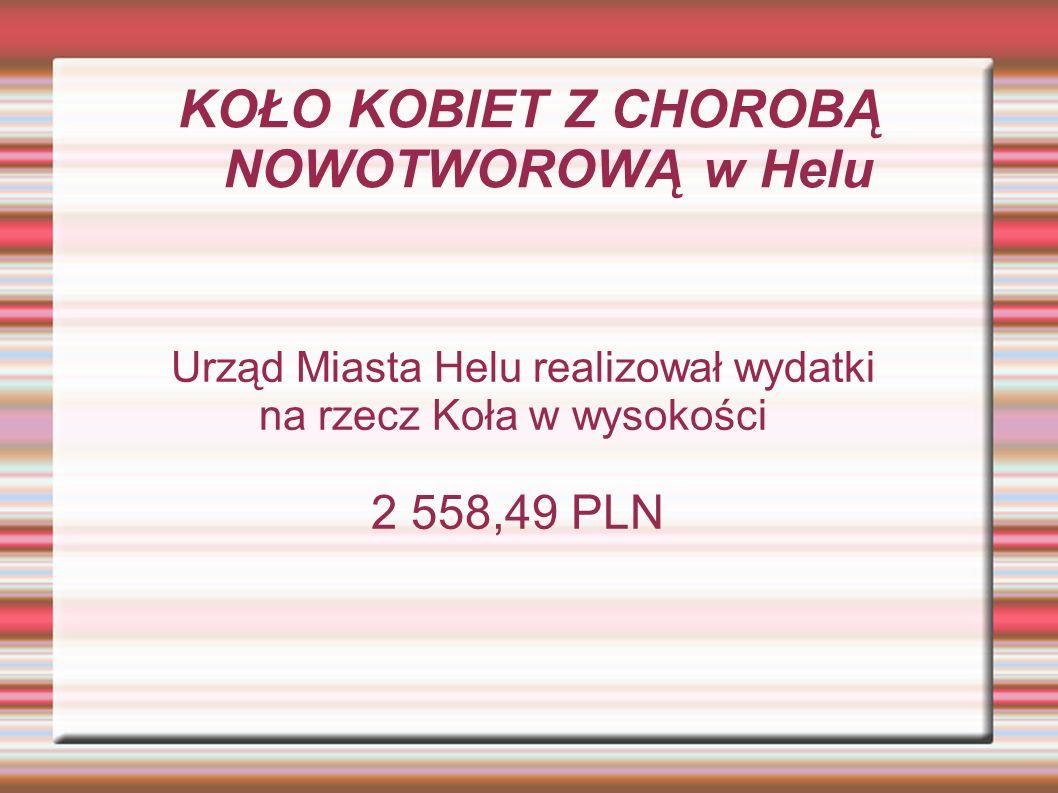 KOŁO KOBIET Z CHOROBĄ NOWOTWOROWĄ w Helu Urząd Miasta Helu realizował wydatki na rzecz Koła w wysokości 2 558,49 PLN