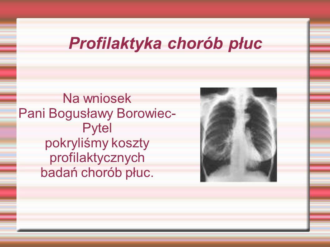 Profilaktyka chorób płuc Na wniosek Pani Bogusławy Borowiec- Pytel pokryliśmy koszty profilaktycznych badań chorób płuc.