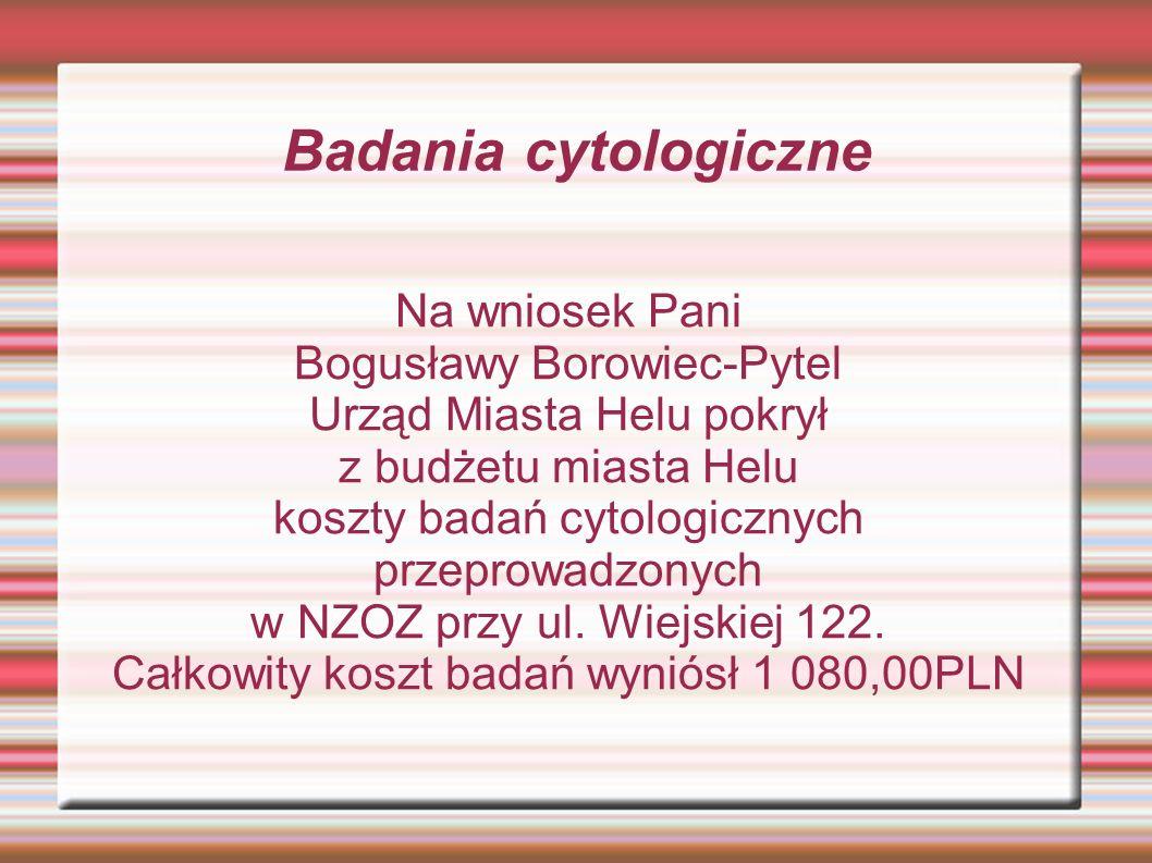 Badania cytologiczne Na wniosek Pani Bogusławy Borowiec-Pytel Urząd Miasta Helu pokrył z budżetu miasta Helu koszty badań cytologicznych przeprowadzonych w NZOZ przy ul.