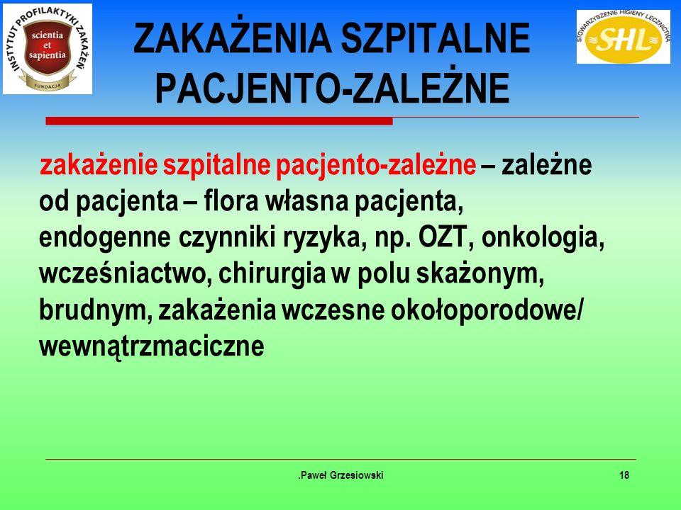 .Paweł Grzesiowski18 ZAKAŻENIA SZPITALNE PACJENTO-ZALEŻNE zakażenie szpitalne pacjento-zależne – zależne od pacjenta – flora własna pacjenta, endogenne czynniki ryzyka, np.