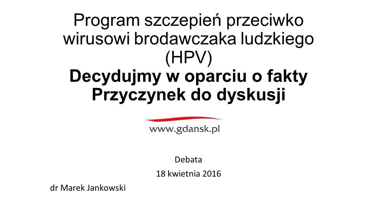 Program szczepień przeciwko wirusowi brodawczaka ludzkiego (HPV) Decydujmy w oparciu o fakty Przyczynek do dyskusji Debata 18 kwietnia 2016 dr Marek Jankowski