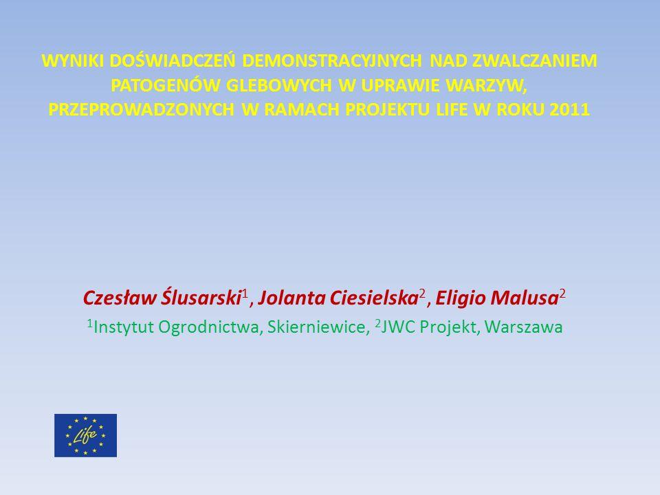 WYNIKI DOŚWIADCZEŃ DEMONSTRACYJNYCH NAD ZWALCZANIEM PATOGENÓW GLEBOWYCH W UPRAWIE WARZYW, PRZEPROWADZONYCH W RAMACH PROJEKTU LIFE W ROKU 2011 Czesław Ślusarski 1, Jolanta Ciesielska 2, Eligio Malusa 2 1 Instytut Ogrodnictwa, Skierniewice, 2 JWC Projekt, Warszawa