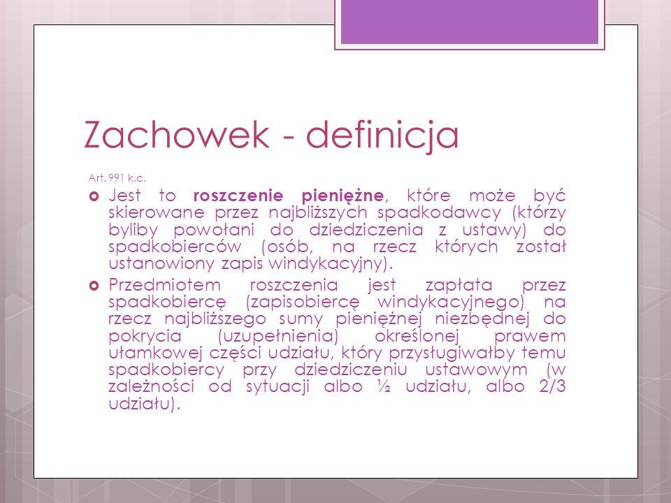 Zachowek - definicja Art. 991 k.c.  Jest to roszczenie pieniężne, które może być skierowane przez najbliższych spadkodawcy (którzy byliby powołani do