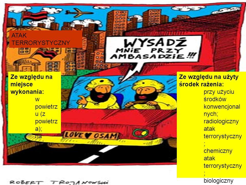 ATAK TERRORYSTYCZNY Ze względu na miejsce wykonania: w powietrz u (z powietrz a); na morzu; na lądzie; Ze względu na użyty środek rażenia: przy użyciu