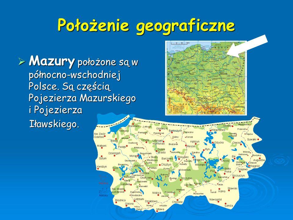 Położenie geograficzne  Mazury położone są w północno-wschodniej Polsce. Są częścią Pojezierza Mazurskiego i Pojezierza Iławskiego. Iławskiego.