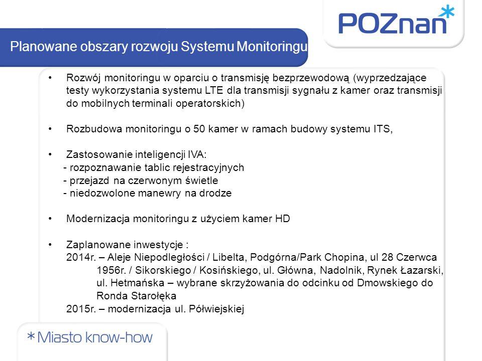 Planowane obszary rozwoju Systemu Monitoringu Rozwój monitoringu w oparciu o transmisję bezprzewodową (wyprzedzające testy wykorzystania systemu LTE dla transmisji sygnału z kamer oraz transmisji do mobilnych terminali operatorskich) Rozbudowa monitoringu o 50 kamer w ramach budowy systemu ITS, Zastosowanie inteligencji IVA: - rozpoznawanie tablic rejestracyjnych - przejazd na czerwonym świetle - niedozwolone manewry na drodze Modernizacja monitoringu z użyciem kamer HD Zaplanowane inwestycje : 2014r.