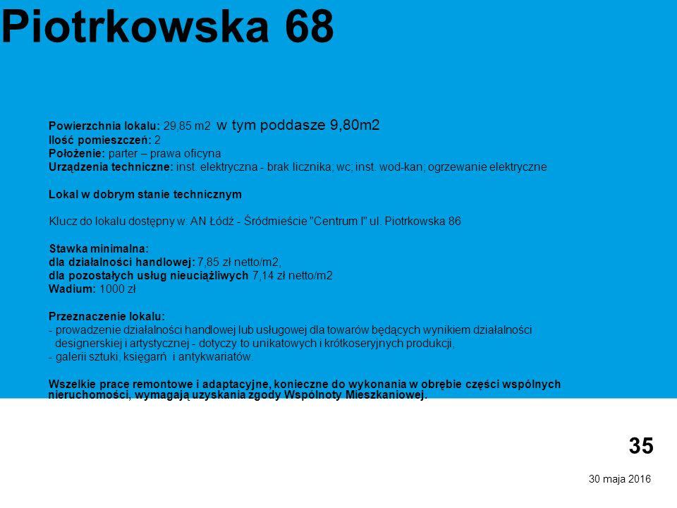 30 maja 2016 35 Piotrkowska 68 Powierzchnia lokalu: 29,85 m2 w tym poddasze 9,80m2 Ilość pomieszczeń: 2 Położenie: parter – prawa oficyna Urządzenia techniczne: inst.