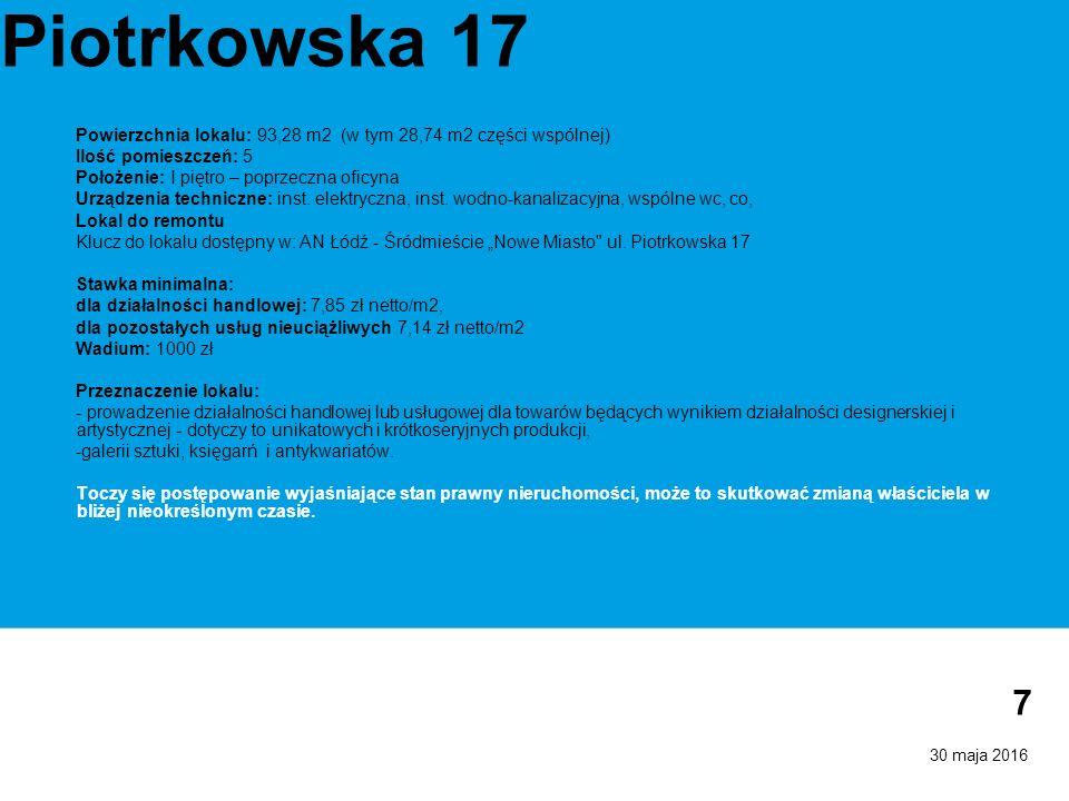 30 maja 2016 7 Piotrkowska 17 Powierzchnia lokalu: 93,28 m2 (w tym 28,74 m2 części wspólnej) Ilość pomieszczeń: 5 Położenie: I piętro – poprzeczna oficyna Urządzenia techniczne: inst.