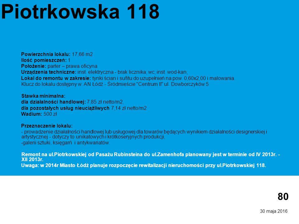 30 maja 2016 80 Piotrkowska 118 Powierzchnia lokalu: 17,66 m2 Ilość pomieszczeń: 1 Położenie: parter – prawa oficyna Urządzenia techniczne: inst.