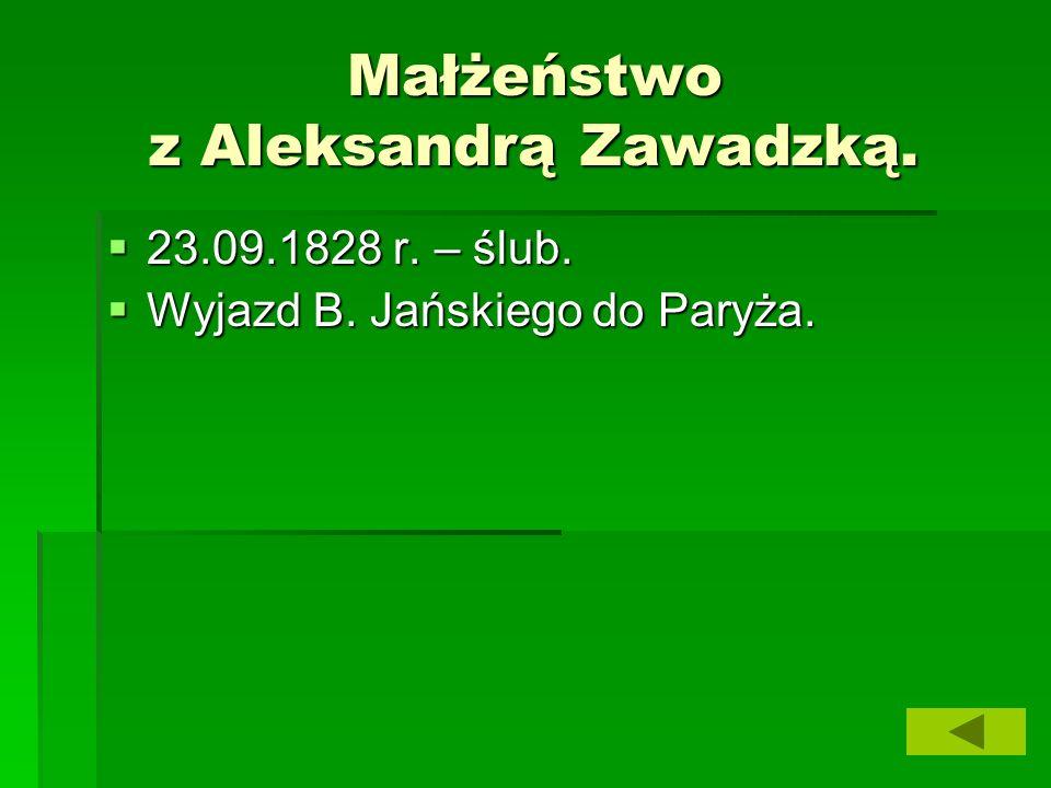 Małżeństwo z Aleksandrą Zawadzką.  23.09.1828 r. – ślub.  Wyjazd B. Jańskiego do Paryża.