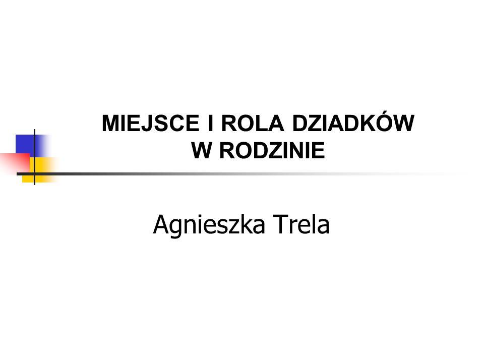 MIEJSCE I ROLA DZIADKÓW W RODZINIE Agnieszka Trela