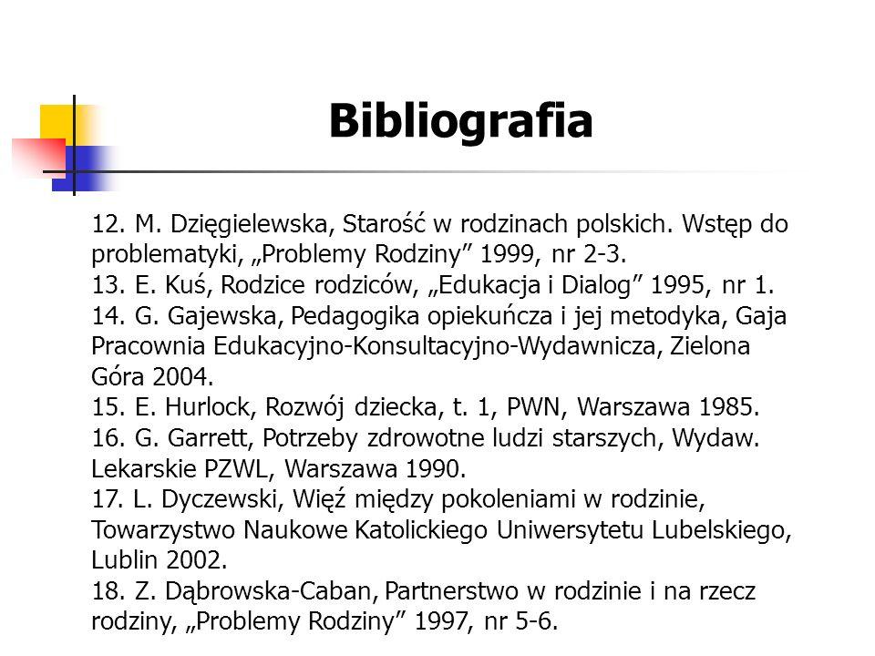 """Bibliografia 12. M. Dzięgielewska, Starość w rodzinach polskich. Wstęp do problematyki, """"Problemy Rodziny"""" 1999, nr 2-3. 13. E. Kuś, Rodzice rodziców"""