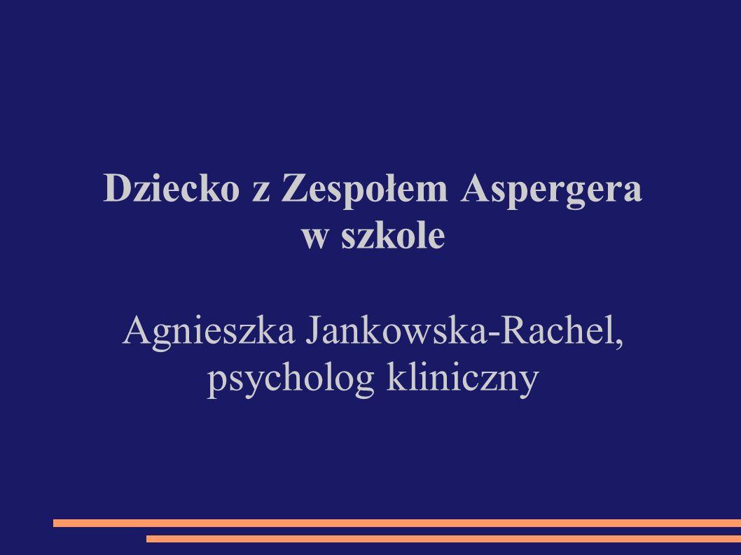 Dziecko z Zespołem Aspergera w szkole Agnieszka Jankowska-Rachel, psycholog kliniczny