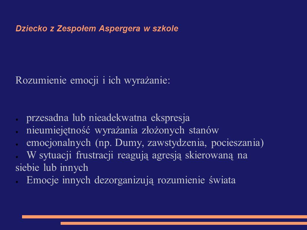 Dziecko z Zespołem Aspergera w szkole Rozumienie emocji i ich wyrażanie: ● przesadna lub nieadekwatna ekspresja ● nieumiejętność wyrażania złożonych s