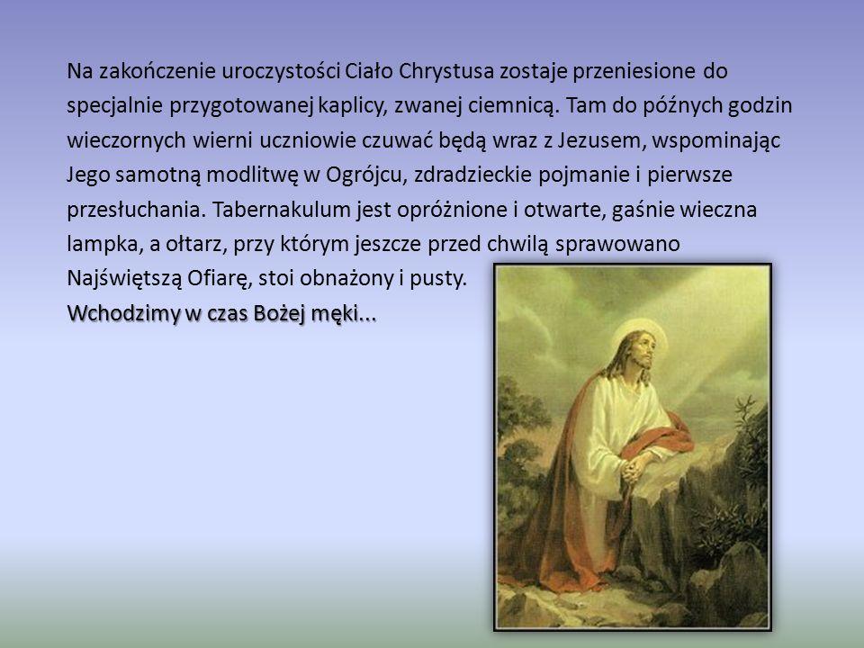 Na zakończenie uroczystości Ciało Chrystusa zostaje przeniesione do specjalnie przygotowanej kaplicy, zwanej ciemnicą. Tam do późnych godzin wieczorny