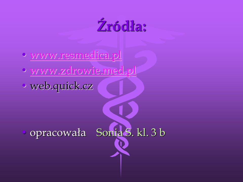 Źródła: www.resmedica.plwww.resmedica.plwww.resmedica.pl www.zdrowie.med.plwww.zdrowie.med.plwww.zdrowie.med.pl web.quick.czweb.quick.cz opracowała Sonia S.