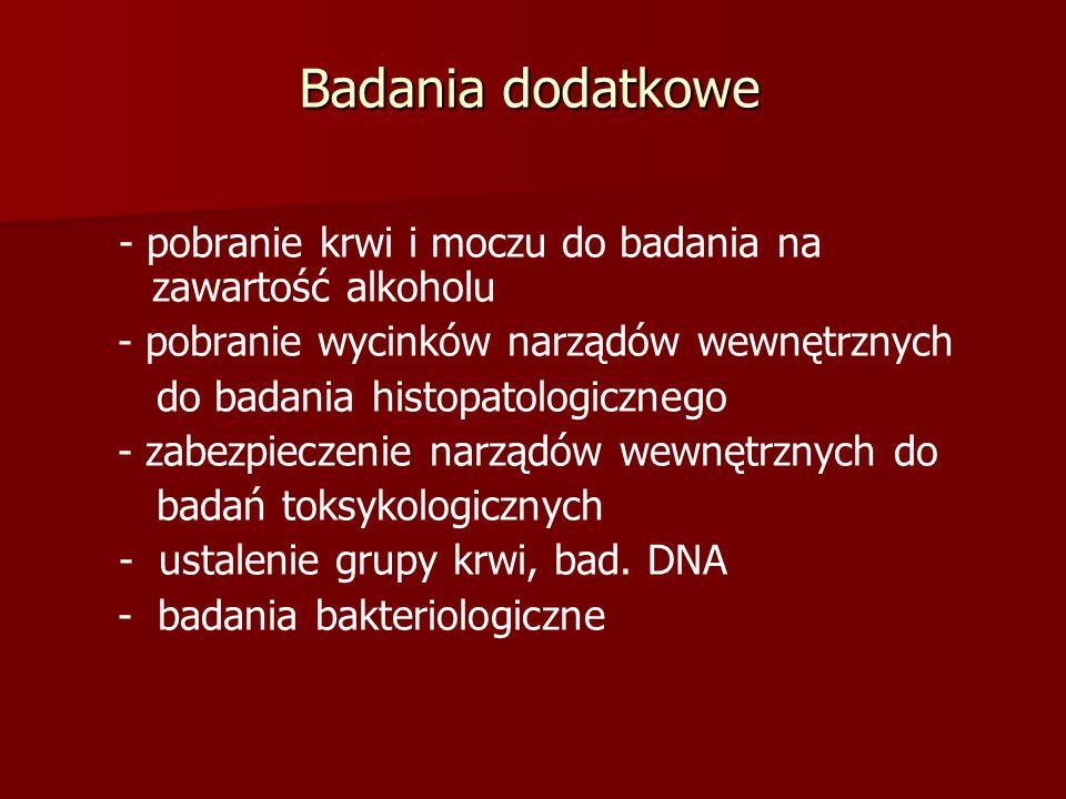 Badania dodatkowe - pobranie krwi i moczu do badania na zawartość alkoholu - pobranie wycinków narządów wewnętrznych do badania histopatologicznego - zabezpieczenie narządów wewnętrznych do badań toksykologicznych - ustalenie grupy krwi, bad.