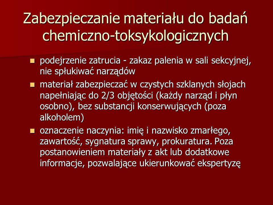 Zabezpieczanie materiału do badań chemiczno-toksykologicznych podejrzenie zatrucia - zakaz palenia w sali sekcyjnej, nie spłukiwać narządów podejrzenie zatrucia - zakaz palenia w sali sekcyjnej, nie spłukiwać narządów materiał zabezpieczać w czystych szklanych słojach napełniając do 2/3 objętości (każdy narząd i płyn osobno), bez substancji konserwujących (poza alkoholem) materiał zabezpieczać w czystych szklanych słojach napełniając do 2/3 objętości (każdy narząd i płyn osobno), bez substancji konserwujących (poza alkoholem) oznaczenie naczynia: imię i nazwisko zmarłego, zawartość, sygnatura sprawy, prokuratura.