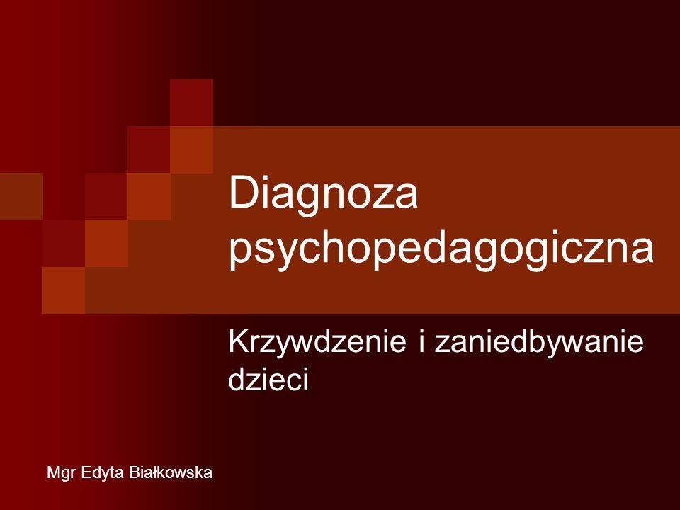 Diagnoza psychopedagogiczna Krzywdzenie i zaniedbywanie dzieci Mgr Edyta Białkowska