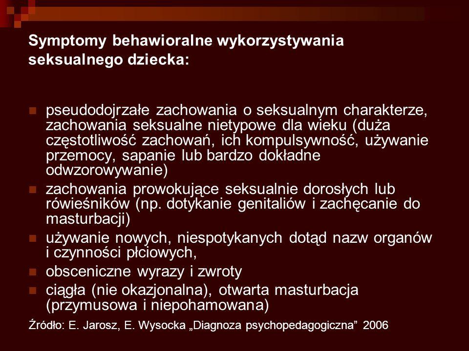 Symptomy behawioralne wykorzystywania seksualnego dziecka: pseudodojrzałe zachowania o seksualnym charakterze, zachowania seksualne nietypowe dla wieku (duża częstotliwość zachowań, ich kompulsywność, używanie przemocy, sapanie lub bardzo dokładne odwzorowywanie) zachowania prowokujące seksualnie dorosłych lub rówieśników (np.