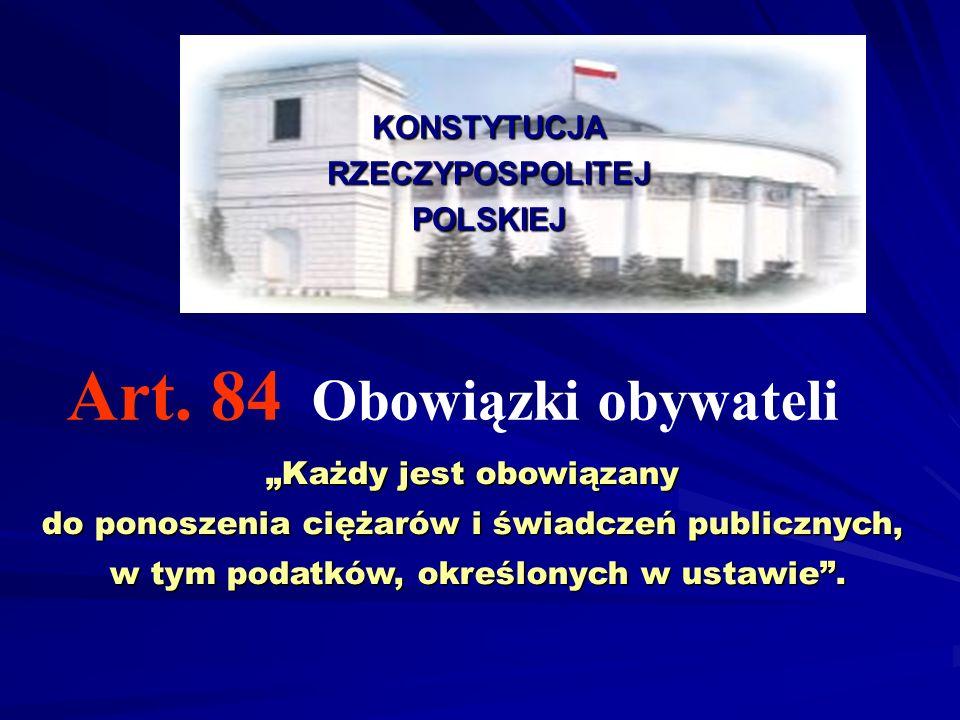 """KONSTYTUCJARZECZYPOSPOLITEJPOLSKIEJ Art. 84 Obowiązki obywateli """"Każdy jest obowiązany do ponoszenia ciężarów i świadczeń publicznych, w tym podatków,"""