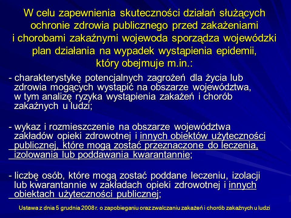 W celu zapewnienia skuteczności działań służących ochronie zdrowia publicznego przed zakażeniami i chorobami zakaźnymi wojewoda sporządza wojewódzki plan działania na wypadek wystąpienia epidemii, który obejmuje m.in.: - charakterystykę potencjalnych zagrożeń dla życia lub zdrowia mogących wystąpić na obszarze województwa, w tym analizę ryzyka wystąpienia zakażeń i chorób zakaźnych u ludzi; - wykaz i rozmieszczenie na obszarze województwa zakładów opieki zdrowotnej i innych obiektów użyteczności publicznej, które mogą zostać przeznaczone do leczenia, izolowania lub poddawania kwarantannie; - liczbę osób, które mogą zostać poddane leczeniu, izolacji lub kwarantannie w zakładach opieki zdrowotnej i innych obiektach użyteczności publicznej; Ustawa z dnia 5 grudnia 2008 r.