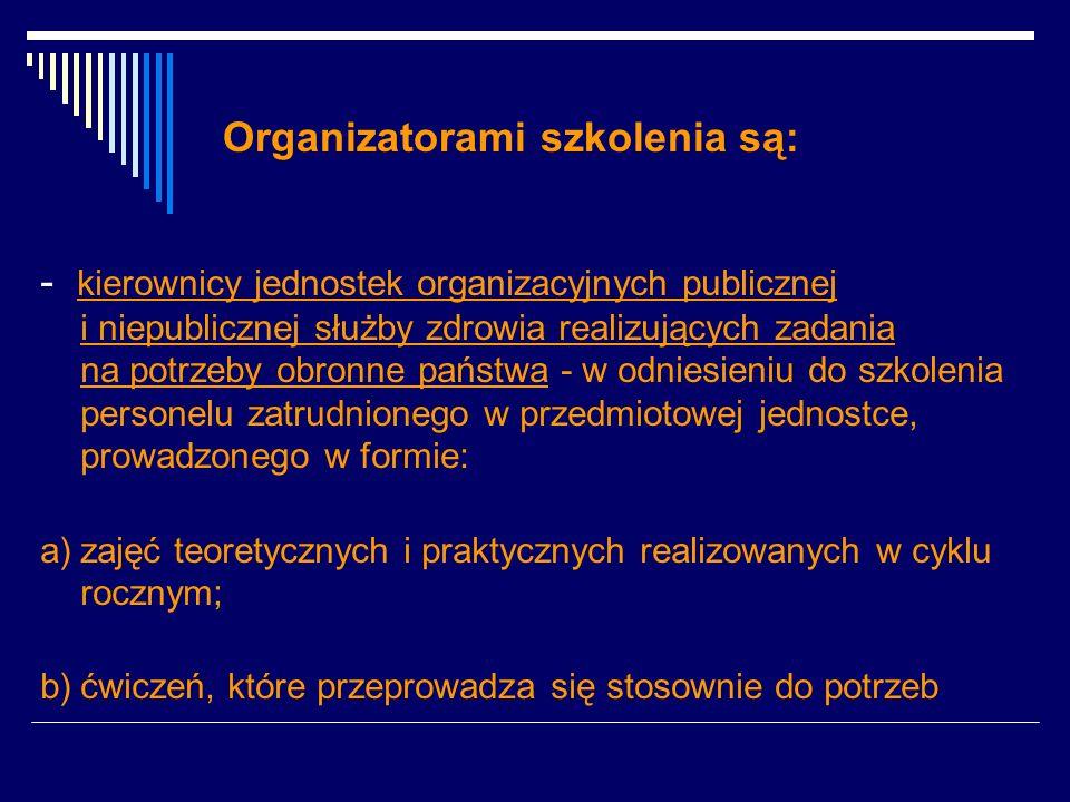 Organizatorami szkolenia są: - kierownicy jednostek organizacyjnych publicznej i niepublicznej służby zdrowia realizujących zadania na potrzeby obronne państwa - w odniesieniu do szkolenia personelu zatrudnionego w przedmiotowej jednostce, prowadzonego w formie: a)zajęć teoretycznych i praktycznych realizowanych w cyklu rocznym; b)ćwiczeń, które przeprowadza się stosownie do potrzeb