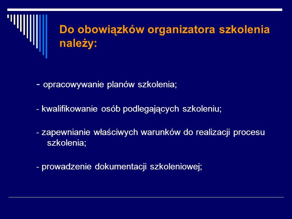 Do obowiązków organizatora szkolenia należy: - opracowywanie planów szkolenia; - kwalifikowanie osób podlegających szkoleniu; - zapewnianie właściwych warunków do realizacji procesu szkolenia; - prowadzenie dokumentacji szkoleniowej;