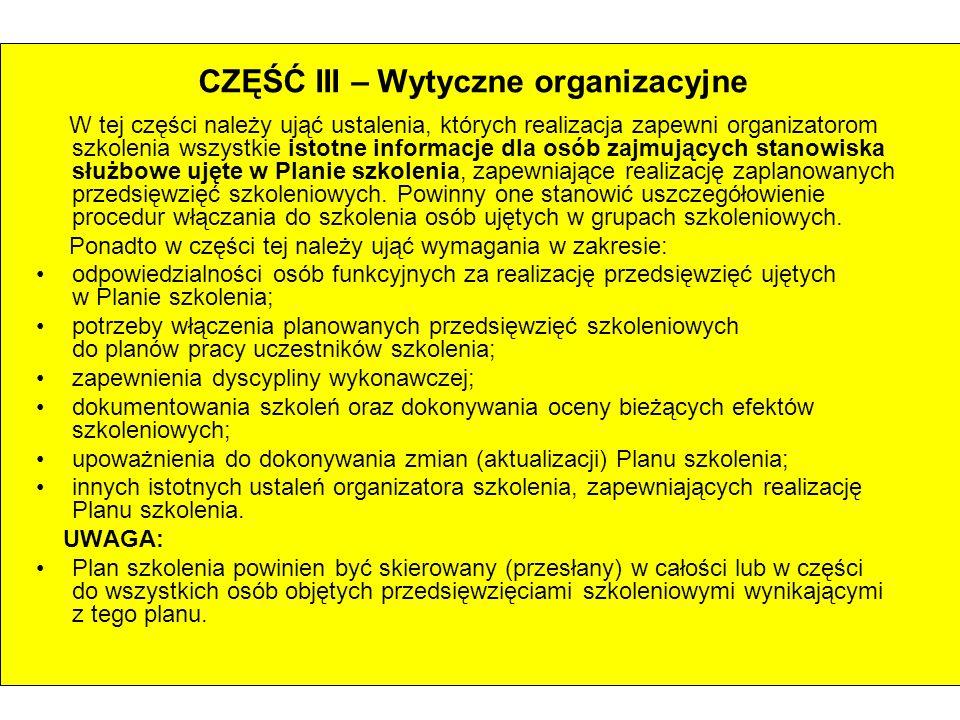 CZĘŚĆ III – Wytyczne organizacyjne W tej części należy ująć ustalenia, których realizacja zapewni organizatorom szkolenia wszystkie istotne informacje