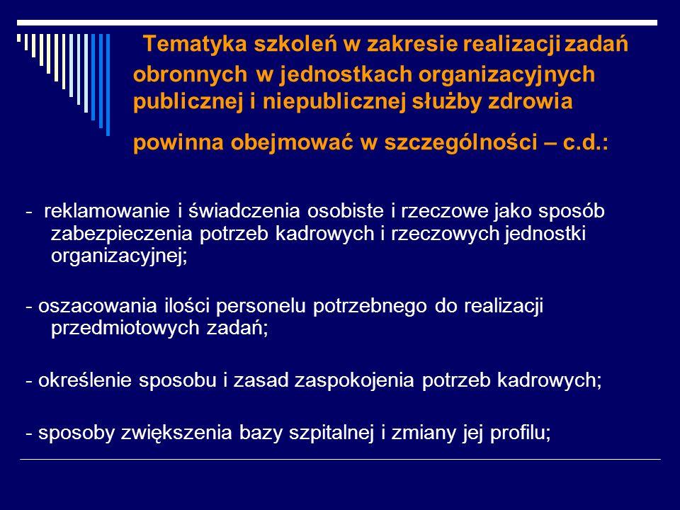 Tematyka szkoleń w zakresie realizacji zadań obronnych w jednostkach organizacyjnych publicznej i niepublicznej służby zdrowia powinna obejmować w szczególności – c.d.: - reklamowanie i świadczenia osobiste i rzeczowe jako sposób zabezpieczenia potrzeb kadrowych i rzeczowych jednostki organizacyjnej; - oszacowania ilości personelu potrzebnego do realizacji przedmiotowych zadań; - określenie sposobu i zasad zaspokojenia potrzeb kadrowych; - sposoby zwiększenia bazy szpitalnej i zmiany jej profilu;
