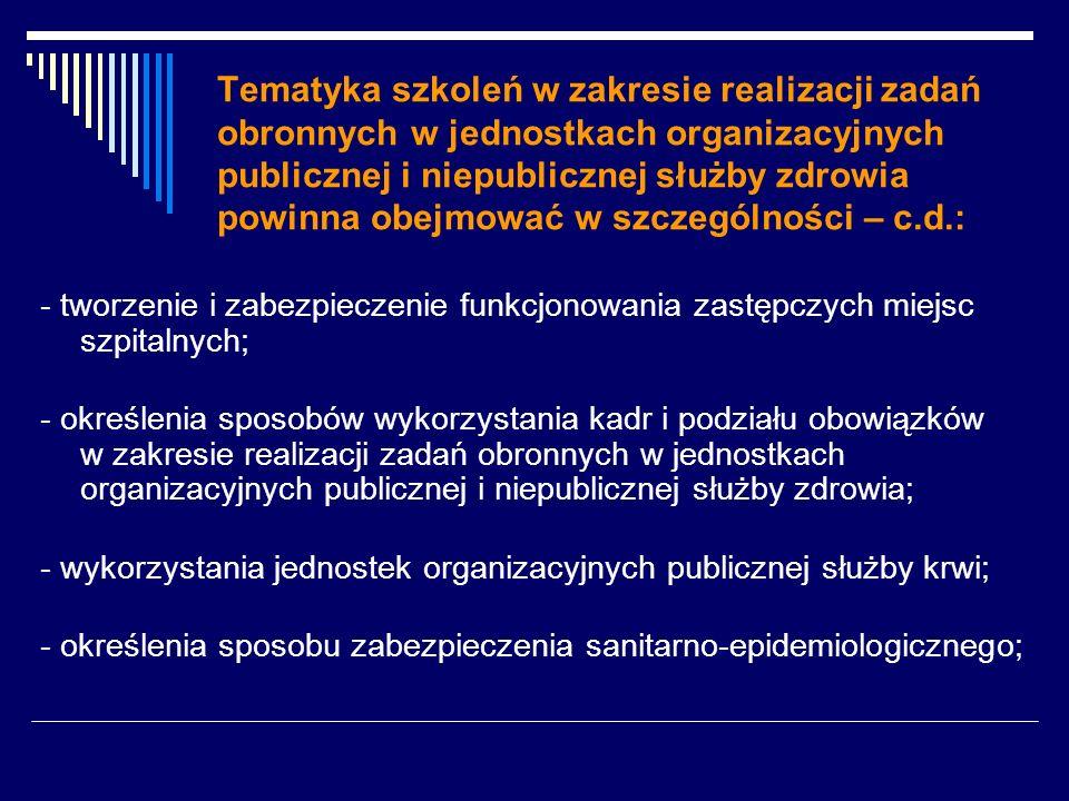 Tematyka szkoleń w zakresie realizacji zadań obronnych w jednostkach organizacyjnych publicznej i niepublicznej służby zdrowia powinna obejmować w szczególności – c.d.: - tworzenie i zabezpieczenie funkcjonowania zastępczych miejsc szpitalnych; - określenia sposobów wykorzystania kadr i podziału obowiązków w zakresie realizacji zadań obronnych w jednostkach organizacyjnych publicznej i niepublicznej służby zdrowia; - wykorzystania jednostek organizacyjnych publicznej służby krwi; - określenia sposobu zabezpieczenia sanitarno-epidemiologicznego;