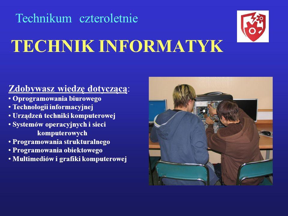 TECHNIK INFORMATYK Technikum czteroletnie Zdobywasz wiedzę dotyczącą: Oprogramowania biurowego Technologii informacyjnej Urządzeń techniki komputerowej Systemów operacyjnych i sieci komputerowych Programowania strukturalnego Programowania obiektowego Multimediów i grafiki komputerowej