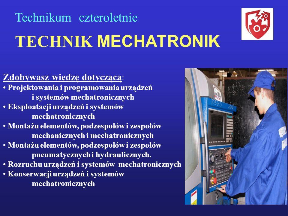 TECHNIK MECHATRONIK Technikum czteroletnie Zdobywasz wiedzę dotyczącą : Projektowania i programowania urządzeń i systemów mechatronicznych Eksploatacj