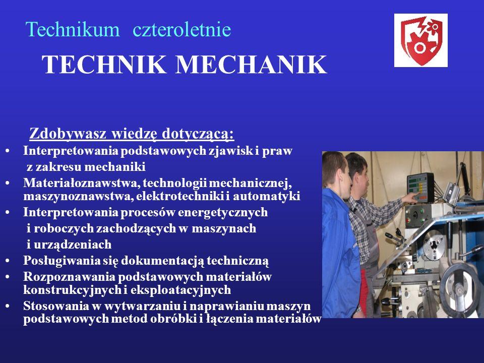 TECHNIK MECHANIK Zdobywasz wiedzę dotyczącą: Interpretowania podstawowych zjawisk i praw z zakresu mechaniki Materiałoznawstwa, technologii mechanicznej, maszynoznawstwa, elektrotechniki i automatyki Interpretowania procesów energetycznych i roboczych zachodzących w maszynach i urządzeniach Posługiwania się dokumentacją techniczną Rozpoznawania podstawowych materiałów konstrukcyjnych i eksploatacyjnych Stosowania w wytwarzaniu i naprawianiu maszyn podstawowych metod obróbki i łączenia materiałów Technikum czteroletnie