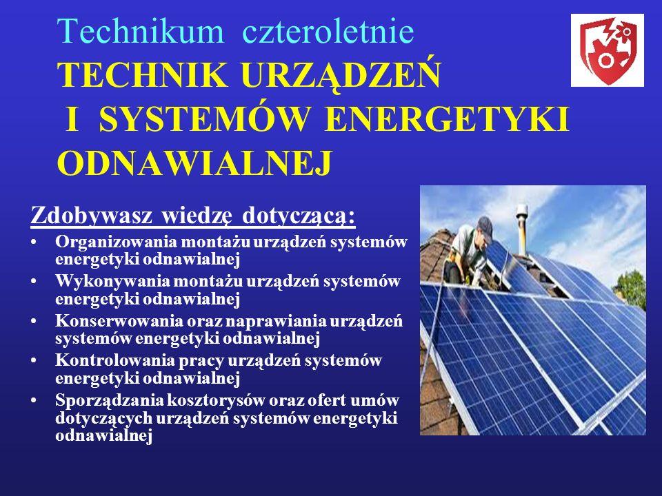 Technikum czteroletnie TECHNIK URZĄDZEŃ I SYSTEMÓW ENERGETYKI ODNAWIALNEJ Zdobywasz wiedzę dotyczącą: Organizowania montażu urządzeń systemów energetyki odnawialnej Wykonywania montażu urządzeń systemów energetyki odnawialnej Konserwowania oraz naprawiania urządzeń systemów energetyki odnawialnej Kontrolowania pracy urządzeń systemów energetyki odnawialnej Sporządzania kosztorysów oraz ofert umów dotyczących urządzeń systemów energetyki odnawialnej