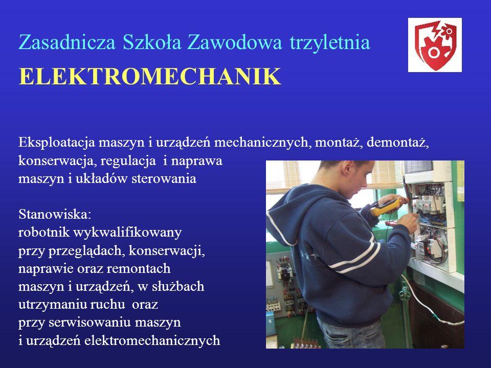 Zasadnicza Szkoła Zawodowa trzyletnia ELEKTROMECHANIK Eksploatacja maszyn i urządzeń mechanicznych, montaż, demontaż, konserwacja, regulacja i naprawa