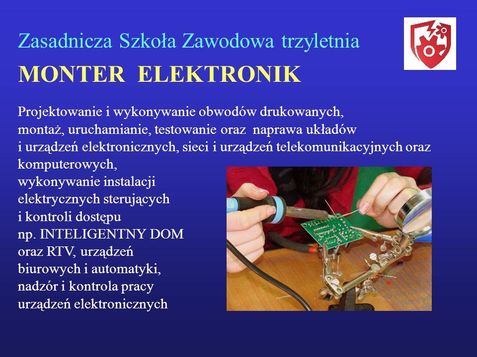 Zasadnicza Szkoła Zawodowa trzyletnia MONTER ELEKTRONIK Projektowanie i wykonywanie obwodów drukowanych, montaż, uruchamianie, testowanie oraz naprawa
