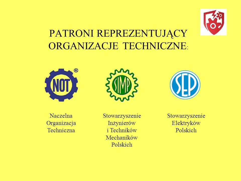 PATRONI REPREZENTUJĄCY ORGANIZACJE TECHNICZNE : Naczelna Organizacja Techniczna Stowarzyszenie Inżynierów i Techników Mechaników Polskich Stowarzyszenie Elektryków Polskich