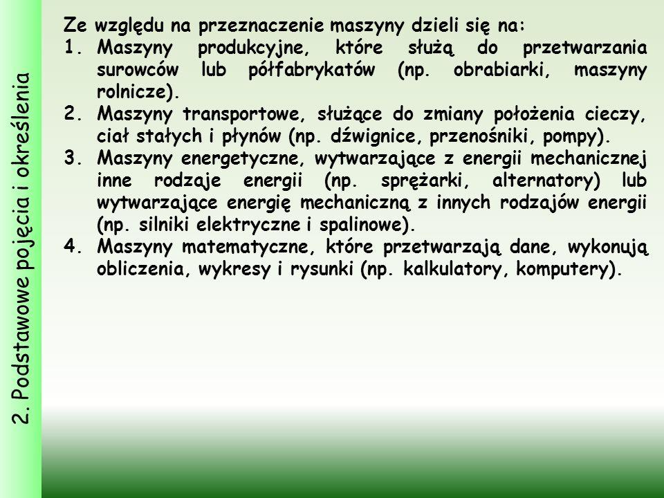 2. Podstawowe pojęcia i określenia Ze względu na przeznaczenie maszyny dzieli się na: 1.Maszyny produkcyjne, które służą do przetwarzania surowców lub