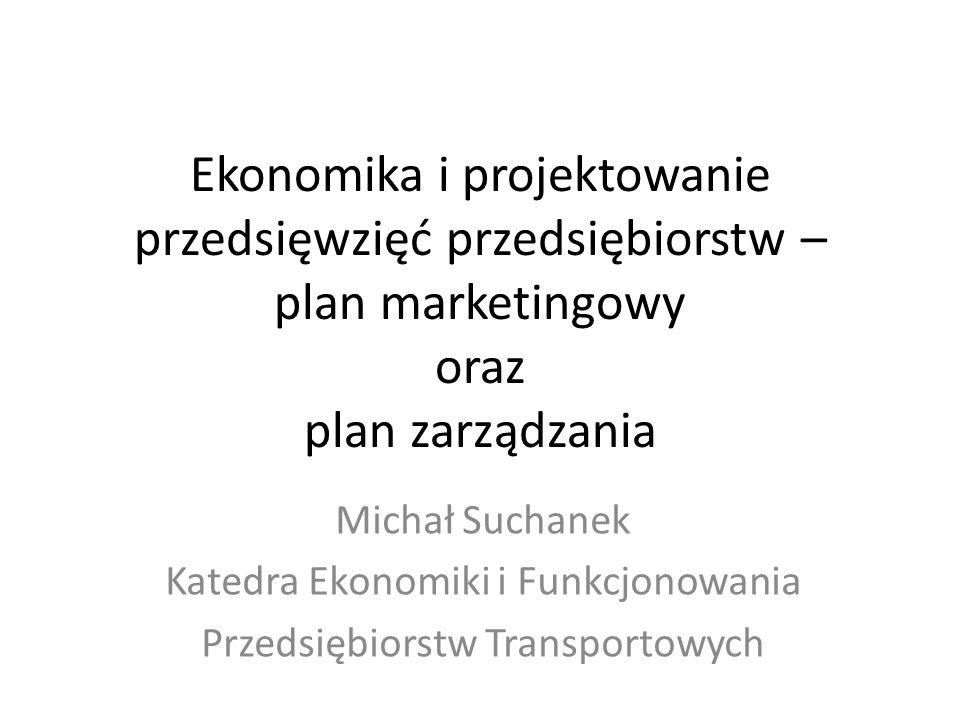 Ekonomika i projektowanie przedsięwzięć przedsiębiorstw – plan marketingowy oraz plan zarządzania Michał Suchanek Katedra Ekonomiki i Funkcjonowania P
