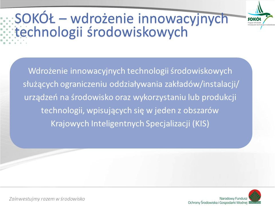 Zainwestujmy razem w środowisko SOKÓŁ – wdrożenie innowacyjnych technologii środowiskowych Wdrożenie innowacyjnych technologii środowiskowych służących ograniczeniu oddziaływania zakładów/instalacji/ urządzeń na środowisko oraz wykorzystaniu lub produkcji technologii, wpisujących się w jeden z obszarów Krajowych Inteligentnych Specjalizacji (KIS)