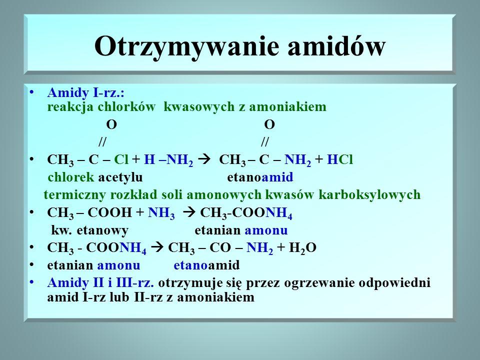 Otrzymywanie amidów Amidy I-rz.: reakcja chlorków kwasowych z amoniakiem O O // // CH 3 – C – Cl + H –NH 2  CH 3 – C – NH 2 + HCl chlorek acetylu etanoamid termiczny rozkład soli amonowych kwasów karboksylowych CH 3 – COOH + NH 3  CH 3 -COONH 4 kw.