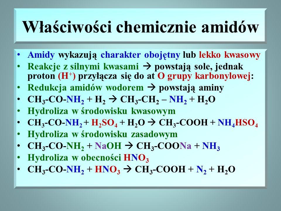 Właściwości chemicznie amidów Amidy wykazują charakter obojętny lub lekko kwasowy Reakcje z silnymi kwasami  powstają sole, jednak proton (H + ) przyłącza się do at O grupy karbonylowej: Redukcja amidów wodorem  powstają aminy CH 3 -CO-NH 2 + H 2  CH 3 -CH 2 – NH 2 + H 2 O Hydroliza w środowisku kwasowym CH 3 -CO-NH 2 + H 2 SO 4 + H 2 O  CH 3 -COOH + NH 4 HSO 4 Hydroliza w środowisku zasadowym CH 3 -CO-NH 2 + NaOH  CH 3 -COONa + NH 3 Hydroliza w obecności HNO 3 CH 3 -CO-NH 2 + HNO 3  CH 3 -COOH + N 2 + H 2 O