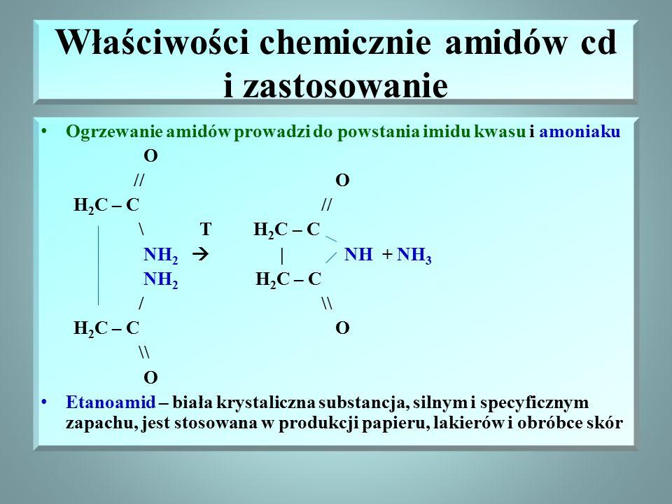 Właściwości chemicznie amidów cd i zastosowanie Ogrzewanie amidów prowadzi do powstania imidu kwasu i amoniaku O // O H 2 C – C // \ T H 2 C – C NH 2    NH + NH 3 NH 2 H 2 C – C / \\ H 2 C – C O \\ O Etanoamid – biała krystaliczna substancja, silnym i specyficznym zapachu, jest stosowana w produkcji papieru, lakierów i obróbce skór