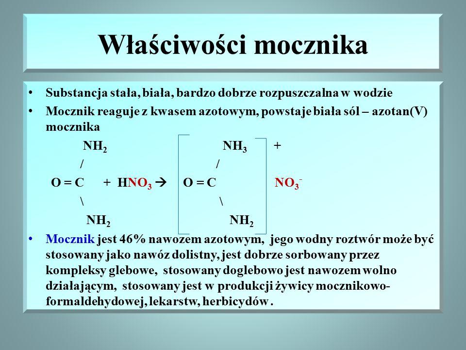 Właściwości mocznika Substancja stała, biała, bardzo dobrze rozpuszczalna w wodzie Mocznik reaguje z kwasem azotowym, powstaje biała sól – azotan(V) mocznika NH 2 NH 3 + / / O = C + HNO 3  O = C NO 3 - \ \ NH 2 NH 2 Mocznik jest 46% nawozem azotowym, jego wodny roztwór może być stosowany jako nawóz dolistny, jest dobrze sorbowany przez kompleksy glebowe, stosowany doglebowo jest nawozem wolno działającym, stosowany jest w produkcji żywicy mocznikowo- formaldehydowej, lekarstw, herbicydów.