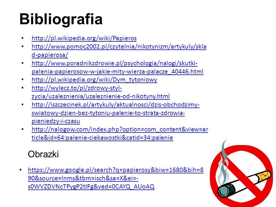 Bibliografia http://pl.wikipedia.org/wiki/Papieros http://www.pomoc2002.pl/czytelnia/nikotynizm/artykuly/skla d-papierosa/ http://www.pomoc2002.pl/czytelnia/nikotynizm/artykuly/skla d-papierosa/ http://www.poradnikzdrowie.pl/psychologia/nalogi/skutki- palenia-papierosow-w-jakie-mity-wierza-palacze_40446.html http://www.poradnikzdrowie.pl/psychologia/nalogi/skutki- palenia-papierosow-w-jakie-mity-wierza-palacze_40446.html http://pl.wikipedia.org/wiki/Dym_tytoniowy http://wylecz.to/pl/zdrowy-styl- zycia/uzaleznienia/uzaleznienie-od-nikotyny.html http://wylecz.to/pl/zdrowy-styl- zycia/uzaleznienia/uzaleznienie-od-nikotyny.html http://iszczecinek.pl/artykuly/aktualnosci/dzis-obchodzimy- swiatowy-dzien-bez-tytoniu-palenie-to-strata-zdrowia- pieniedzy-i-czasu http://iszczecinek.pl/artykuly/aktualnosci/dzis-obchodzimy- swiatowy-dzien-bez-tytoniu-palenie-to-strata-zdrowia- pieniedzy-i-czasu http://nalogow.com/index.php option=com_content&view=ar ticle&id=64:palenie-ciekawostki&catid=34:palenie http://nalogow.com/index.php option=com_content&view=ar ticle&id=64:palenie-ciekawostki&catid=34:palenie Obrazki https://www.google.pl/search q=papierosy&biw=1680&bih=8 90&source=lnms&tbm=isch&sa=X&ei=- s0WVZDVNcTPygP2tIFg&ved=0CAYQ_AUoAQ https://www.google.pl/search q=papierosy&biw=1680&bih=8 90&source=lnms&tbm=isch&sa=X&ei=- s0WVZDVNcTPygP2tIFg&ved=0CAYQ_AUoAQ