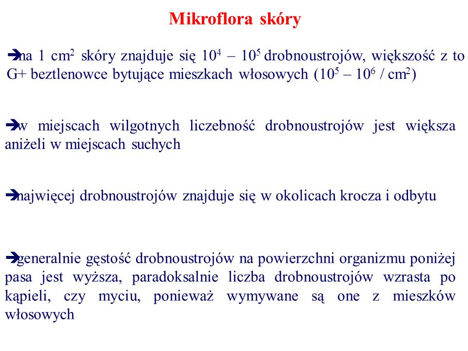 Mikroflora skóry  na 1 cm 2 skóry znajduje się 10 4 – 10 5 drobnoustrojów, większość z to G+ beztlenowce bytujące mieszkach włosowych (10 5 – 10 6 / cm 2 )  w miejscach wilgotnych liczebność drobnoustrojów jest większa aniżeli w miejscach suchych  najwięcej drobnoustrojów znajduje się w okolicach krocza i odbytu  generalnie gęstość drobnoustrojów na powierzchni organizmu poniżej pasa jest wyższa, paradoksalnie liczba drobnoustrojów wzrasta po kąpieli, czy myciu, ponieważ wymywane są one z mieszków włosowych