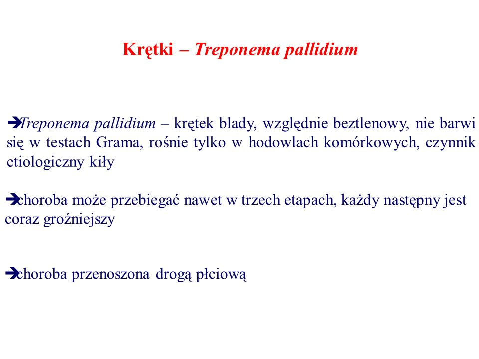Krętki – Treponema pallidium  Treponema pallidium – krętek blady, względnie beztlenowy, nie barwi się w testach Grama, rośnie tylko w hodowlach komórkowych, czynnik etiologiczny kiły  choroba może przebiegać nawet w trzech etapach, każdy następny jest coraz groźniejszy  choroba przenoszona drogą płciową