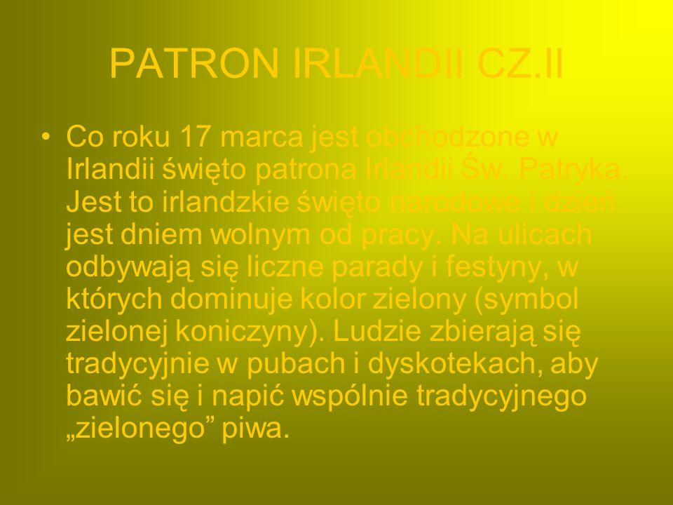 PATRON IRLANDII CZ.II Co roku 17 marca jest obchodzone w Irlandii święto patrona Irlandii Św. Patryka. Jest to irlandzkie święto narodowe i dzień jest